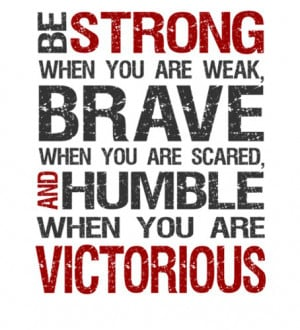 Be strong when you are weak, Brave when you are scared, And humble ...