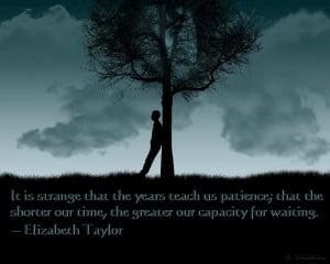 It is strange that the years teach us patience; that the shorter our ...
