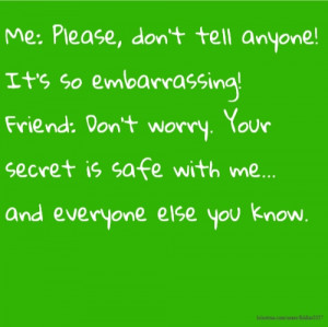 Me: Please, don't tell anyone! It's so embarrassing! Friend: Don't ...