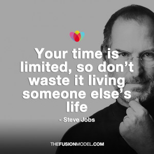 ... is limited, so don't waste it living someone else's life - Steve Jobs