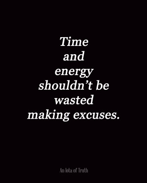 Time and energy shouldn't be wasted making excuses.