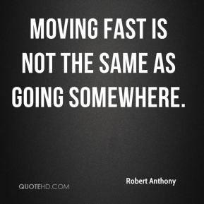 Robert Anthony - Moving fast is not the same as going somewhere.