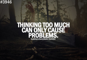 Thinking too much can only cause problems.