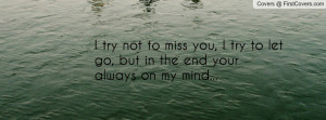 try not to miss you, I try to let go, but in the end your always on ...