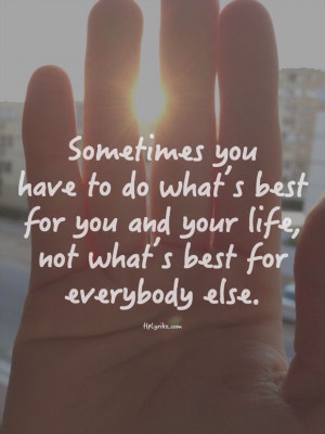 ... what's best for you and your life, not what's best for everybody else