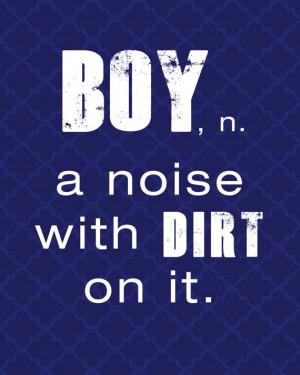 Printable 8x10 Boy Noun Definition Quote - Boy, a noise with dirt on ...