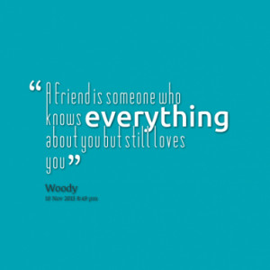 friend is someone who knows everything about you but still loves you