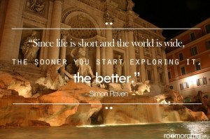 Since life is short and the world is wide, the sooner you start ...