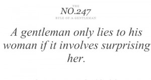 gentelman only lies to his woman if it involves surprising her ...