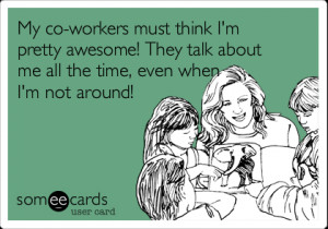 Funny Workplace Ecard: My co-workers must think I'm pretty awesome ...