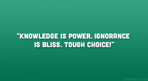 Knowledge is power. Ignorance is bliss. Tough choice!""