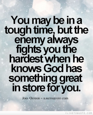 You may be in a tough time, but the enemy always fights you the ...