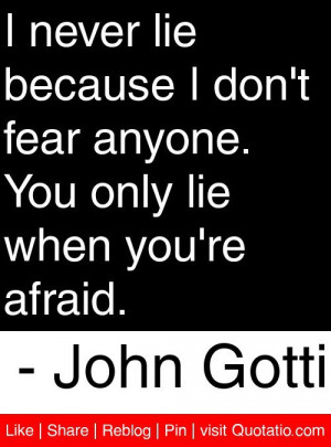 ... . You only lie when you're afraid. – John Gotti #quotes #quotations