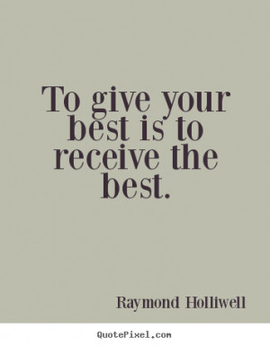 ... best is to receive the best. Raymond Holliwell greatest success quotes