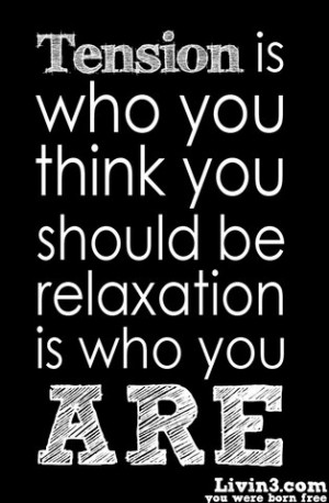 Tension is who you think you should be...Relaxation is who you are....