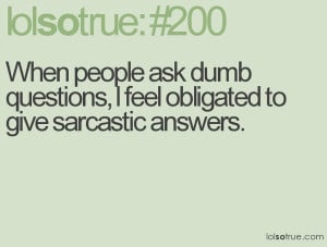 people ask dumb questions obligated to give sarcastic answers funny ...