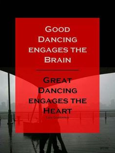 Good dancing engages the brain. Great dancing engages the heart.