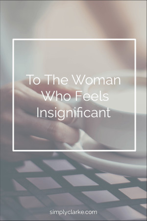 To The Woman Who Feels Insignificant,