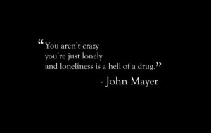 You aren't crazy you're just lonely and loneliness is a hell of a drug ...