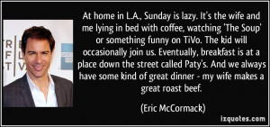 At home in L.A., Sunday is lazy. It's the wife and me lying in bed ...