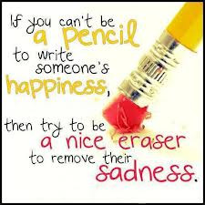 If You Can't Be A Pencil To Write Someone's Happiness, Then Try To ...
