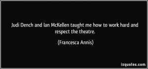 ... taught me how to work hard and respect the theatre. - Francesca Annis