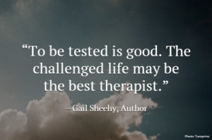 To be tested is good. The challenged life may be the best therapist ...