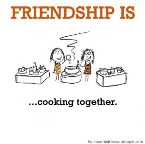 Friendship is, cooking together.