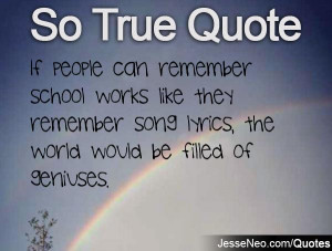 If people can remember school works like they remember song lyrics ...