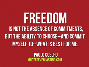 Freedom is not the absence of commitments, but the ability to choose ...