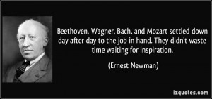 Beethoven, Wagner, Bach, and Mozart settled down day after day to the ...