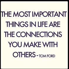... things in life are the connections you make with others.