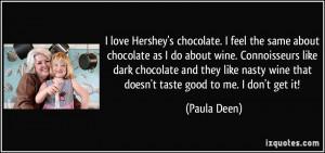 love Hershey's chocolate. I feel the same about chocolate as I do ...
