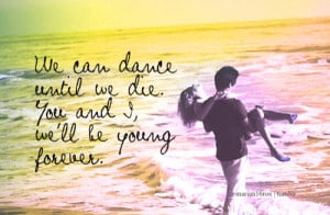 ... dance until we die. You & I, we'll be young forever. - Teenage Dream