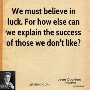 We must believe in luck. For how else can we explain the success of ...