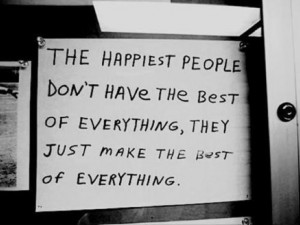 The happiest people don't have the best of everything; they just ...