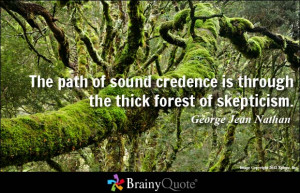 The path of sound credence is through the thick forest of skepticism ...