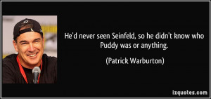 He'd never seen Seinfeld, so he didn't know who Puddy was or anything ...