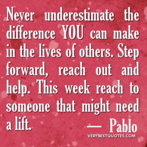 ... reach out and help. This week reach to someone that might need a lift