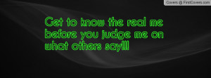 get to know the real me before you judge me on what others say ...