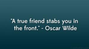 "true friend stabs you in the front."" – Oscar Wilde"