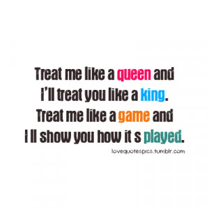 Treat me like a queen and I'll treat you like a king. Treat me like ...