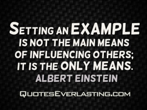 Setting an example is not the main means of influencing others; it is ...