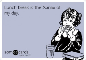 Lunch break is the Xanax of my day.