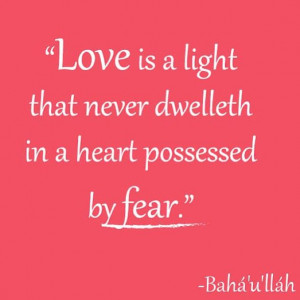 Love is a light that never dwelleth in a heart possessed by fear ...