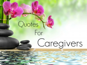 inspirational quotes for caregivers if you re a caregiver for an ...