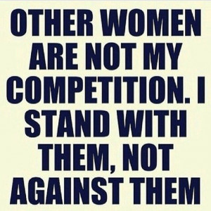Women empowering women! Other women are not my competition. I stand ...