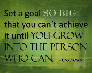 Fuelisms : Set a goal so big that you can't achieve it until you grow ...
