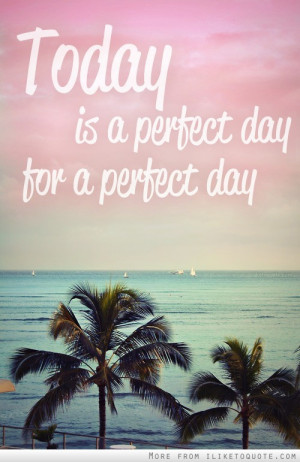 iLiketoquote.com - Today is a perfect day, for a perfect day!