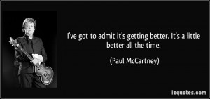 ... getting better. It's a little better all the time. - Paul McCartney